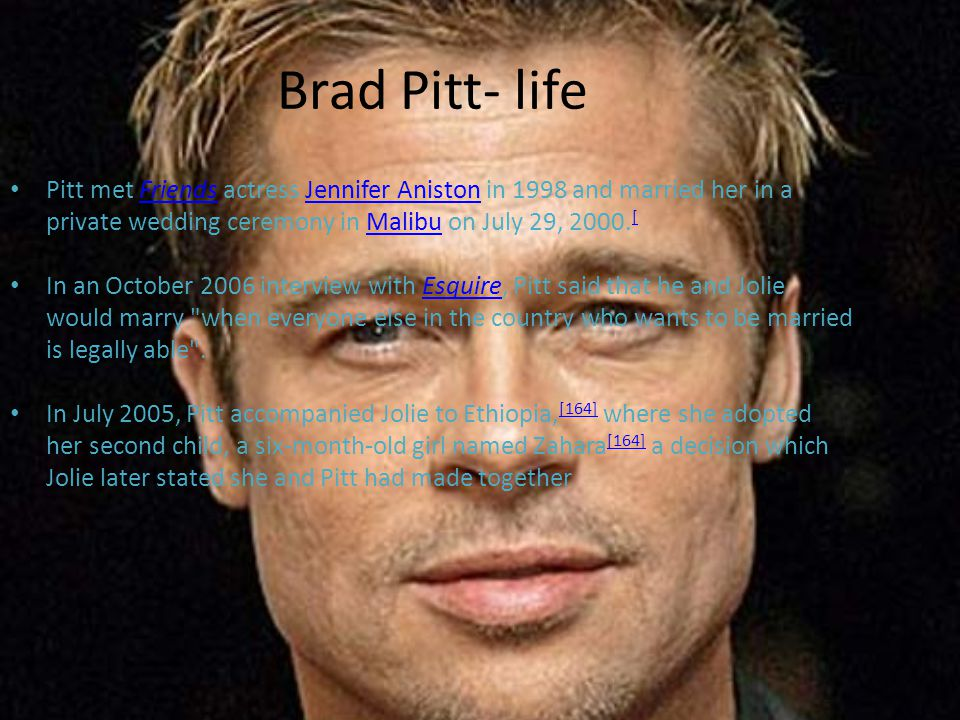 Brad Pitt- life Pitt met Friends actress Jennifer Aniston in 1998 and married her in a private wedding ceremony in Malibu on July 29, 2000.[